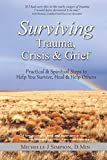 Surviving Trauma, Crisis & Grief: Practical & Spiritual Steps To Help You Survive, Heal & Help Others