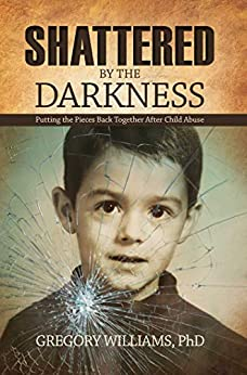 Shattered by the Darkness: Putting the Pieces Back Together after Child Abuse by [Dr. Gregory  Williams]