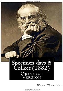 "Specimen days & Collect (1882) By: Walt Whitman (Original Version): Walter ""Walt"" Whitman ( May 31, 1819 - March 26, 1892)..."