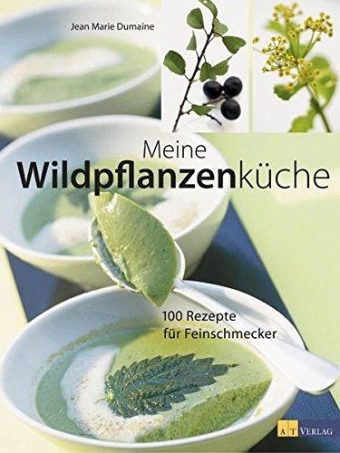 Meine Wildpflanzenküche: 150 Rezepte für Feinschmecker