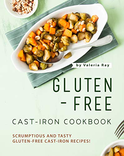 Gluten-Free Cast-Iron Cookbook: Scrumptious and Tasty Gluten-Free Cast-Iron Recipes!