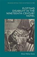 Plotting Disability in the Nineteenth-Century Novel (Edinburgh Critical Studies in Victorian Culture)