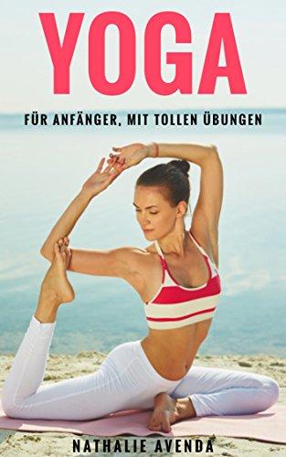 YOGA FÜR ANFÄNGER , MIT TOLLEN ÜBUNGEN: Abnehmen und schlank werden mit Yoga-Der Ratgeber für Meditation,Yoga Grundwissen,Stressabbau,Gesundheit für Einsteiger.Mit Yoga gegen Rückenschmerzen/Faszien!