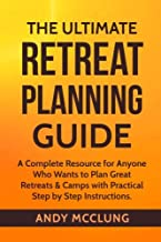 The Ultimate Retreat Planning Guide: A Complete Resource for Anyone Who Wants to Plan Great Retreats & Camps with Practical Step by Step Instructions.