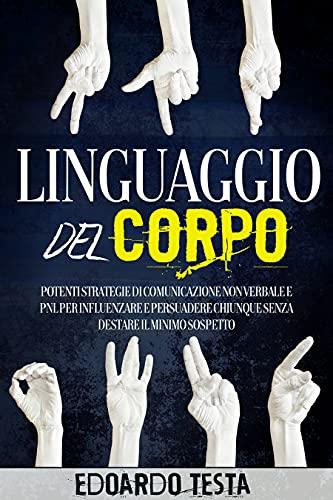 Linguaggio del Corpo : Potenti Strategie di Comunicazione non Verbale e PNL per Influenzare e Persuadere Chiunque senza Destare il Minimo Sospetto
