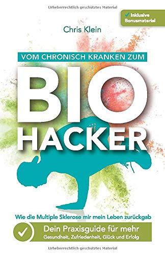 Vom chronisch Kranken zum Biohacker - Wie die Multiple Sklerose mir mein Leben zurückgab: Dein Praxisguide für mehr Gesundheit, Zufriedenheit, Glück und Erfolg
