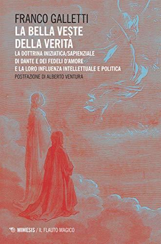 La bella veste della verità: La dottrina iniziatica/sapienziale di Dante e dei Fedeli d'Amore e la loro influenza intellettuale e politica (Italian Edition)