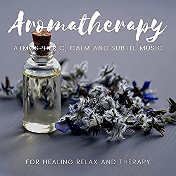 Aromatherapy - Atmospheric, Calm And Subtle Music For Healing Relax And Therapy, Vol. 3