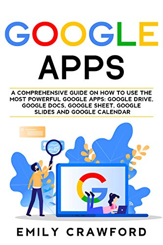 Google Apps: A comprehensive guide on how to use the most powerful Google Apps: Google Drive, Google Docs, Google Sheet, Google Slides and Google Calendar (English Edition)