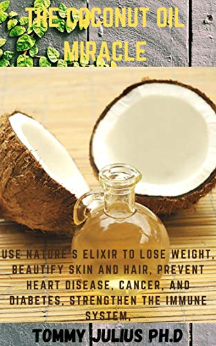 The Coconut Oil Miracle: Use Nature's Elixir to Lose Weight, Beautify Skin and Hair, Prevent Heart Disease, Cancer, and Diabetes, Strengthen the Immune System, (English Edition)