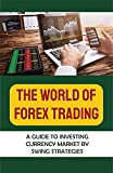 The World Of Forex Trading: A Guide To Investing Currency Market By Swing Strategies: Stock Trading (English Edition)