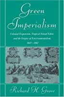 Green Imperialism: Colonial Expansion, Tropical Island Edens and the Origins of Environmentalism, 1600–1860 (Studies in Environment and History)