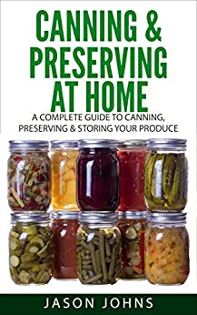 Canning & Preserving at Home: The Complete Guide To Making Jams, Jellies, Chutneys, Pickles & More at Home: A Complete Guide to Canning, Preserving and ... (Inspiring Gardening Ideas Book 17) by [Jason Johns]