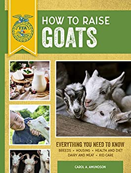 How to Raise Goats  Third Edition Everything You Need to Know  Breeds Housing Health and Diet Dairy and Meat Kid Care  FFA