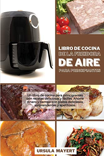 Libro de Cocina de la Freidora de Aire para Principiantes: Un libro de cocina para principiantes con recetas deliciosas y fáciles. Ahorre dinero y ... apetitosos (Air Fryer Cookbook for Beginners)