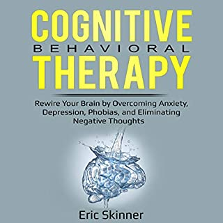 Cognitive Behavioral Therapy     Rewire Your Brian by Overcoming Anxiety, Depression, Phobias, and Eliminating Negative Thoughts              By:                                                                                                                                 Eric Skinner                               Narrated by:                                                                                                                                 Mark Milroy                      Length: 3 hrs and 47 mins     26 ratings     Overall 4.8