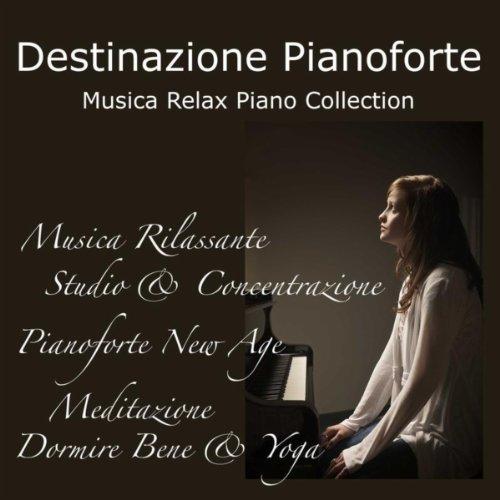 Destinazione Pianoforte: Musica Relax Piano Collection, Musica Rilassante per Studio & Concentrazione, Pianoforte New Age per Meditazione, Dormire Bene & Yoga