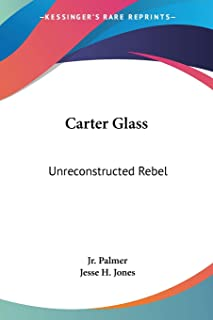 Carter Glass: Unreconstructed Rebel: A Biography