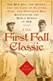 Image of The First Fall Classic: The Red Sox, the Giants and the Cast of Players, Pugs and Politicos Who Re-Invented the World Series in 1912