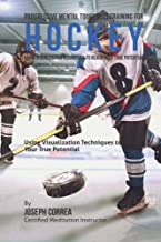 Progressive Mental Toughness Training for Hockey: Using Visualization Techniques to Reach Your True Potential
