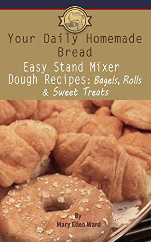 Easy Stand Mixer Dough Recipes: Bagels, Rolls, and Sweet Treats (Your Daily Homemade Bread Book 2) by [Mary Ellen Ward]