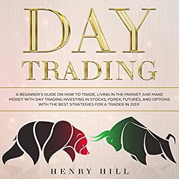 Day Trading  A Beginner s Guide on How to Trade Living in the Market and Make Money with Day Trading Investing in Stocks Forex and Options with the Best Futures and Strategies for a Trader in 2019