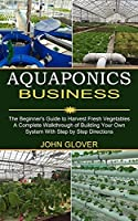 Aquaponics Business: A Complete Walkthrough of Building Your Own System With Step by Step Directions (The Beginner's Guide to Harvest Fresh Vegetables)