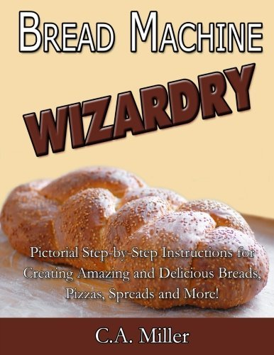 Bread Machine Wizardry: Pictorial Step-by-Step Instructions for Creating Amazing and Delicious Breads, Pizzas, Spreads and More! (Kitchen Gadget Wizardry) (Volume 2) by C.A. Miller (2014-08-08)