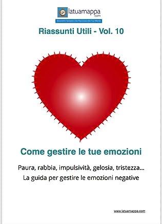 Come gestire le tue emozioni: Paura, rabbia, impulsività, gelosia, tristezza... La guida per gestire le emozioni negative (I Riassunti Utili Vol. 10)