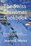 The Swiss Christmas Cookbook: Baking and Cooking Recipes from Switzerland for the Perfect Christmas and Winter