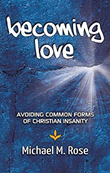 Becoming Love: Avoid Common Forms of Christian Insanity by [Michael Rose]