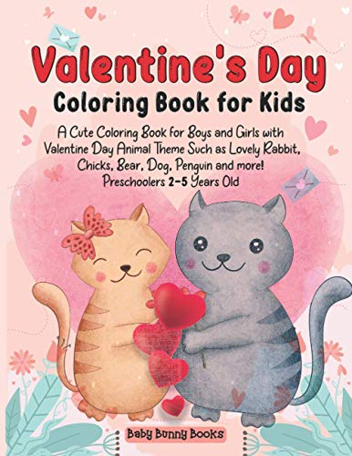 Valentine's Day Coloring Book for Kids: A Cute Coloring Book for Boys and Girls with Valentine Day Animal Theme Such as Lovely Rabbit, Chicks, Bear, Dog, Penguin and more! Preschoolers 2-5 Years Old (The Baby's Bunny Books)