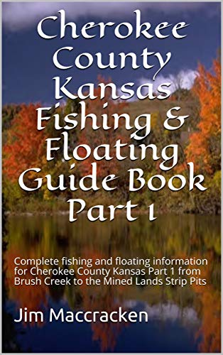 Cherokee County Kansas Fishing & Floating Guide Book Part 1: Complete fishing and floating information for Cherokee County Kansas Part 1 from Brush Creek ... & Floating Guide Books 12) (English Edition)