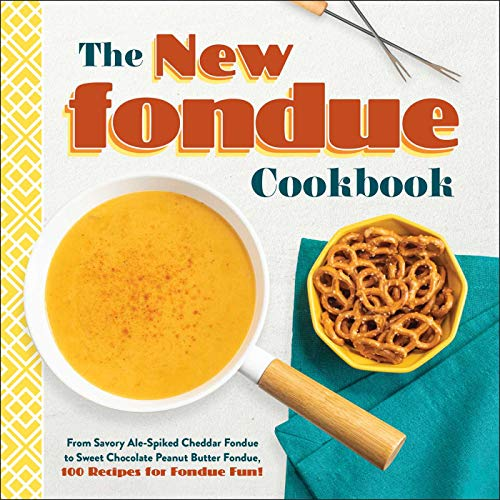 The New Fondue Cookbook: From Savory Ale-Spiked Cheddar Fondue to Sweet Chocolate Peanut Butter Fondue, 100 Recipes for Fondue Fun!