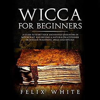 Wicca for Beginners     A Guide to Start Your Enchanted Endeavors in Witchcraft and Become a Natural Practitioner of Wiccan Traditions, Spells and Rituals              By:                                                                                                                                 Felix White                               Narrated by:                                                                                                                                 Lee Goettl                      Length: 3 hrs and 4 mins     24 ratings     Overall 5.0