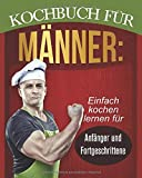 Kochbuch für Männer: Einfach kochen lernen für Anfänger und Fortgeschrittene