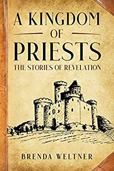 A Kingdom of Priests: The Stories of Revelation by [Brenda Weltner]