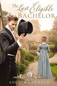 The Last Eligible Bachelor: A Regency Romance (Seasons of Change Book 3) by [Ashtyn Newbold]