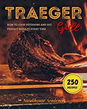 TRAEGER GRILL: 250 Delicious Recipes to Cook Outdoors and Get Perfect Results Every Time