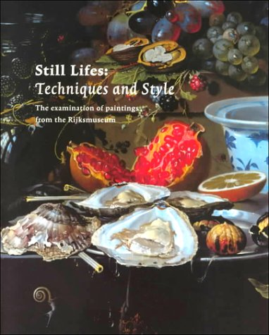 Still Lifes: Techniques and Style : An Examination of Paintings from the Rijksmuseum