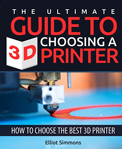 The Ultimate Guide to Choosing a 3d Printer: How to Choose the Best 3d Printer (3D Printing Book 2)