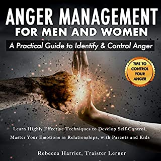 Anger Management for Men and Women: A Practical Guide to Identify & Control Anger     Learn Effective Techniques to Develop Self-Control, Master Your Emotions in Relationships with Parents and Kids              By:                                                                                                                                 Rebecca Harriet,                                                                                        Traister Lerner                               Narrated by:                                                                                                                                 Heath Douglass                      Length: 3 hrs and 1 min     11 ratings     Overall 5.0