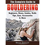 The Complete Guide to Bouldering: Beginners, Shoes, Grades, Walls, Tips, Gear, Accessories, & More (English Edition)