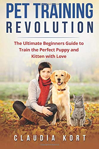 Pet Training Revolution: The Ultimate Beginners Guide to Train the Perfect Puppy and Kitten with Love (Books on dog training, cat training, obedience training, house training, housebreaking)