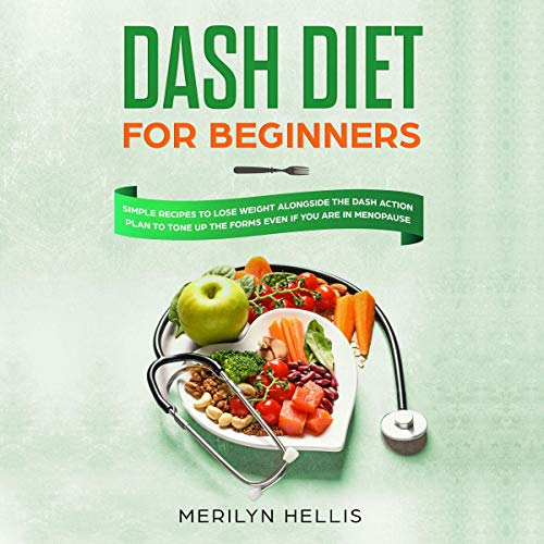 DASH Diet for Beginners: Simple Recipes to Lose Weight Alongside the DASH Action Plan to Tone up the Forms Even If You Are in Menopause cover art