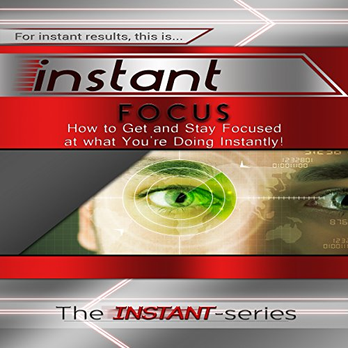 Instant Focus: How to Get and Stay Focused at What You're Doing, Instantly! audiobook cover art