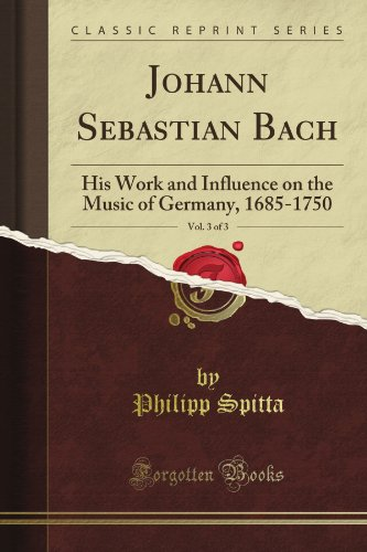Johann Sebastian Bach: His Work and Influence on the Music of Germany, 1685-1750, Vol. 3 of 3 (Classic Reprint)