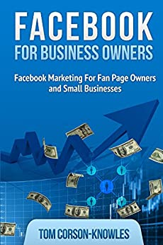 Facebook For Business Owners: Facebook Marketing For Fan Page Owners and Small Businesses by [Tom Corson-Knowles]