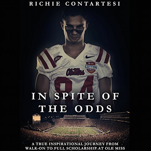 In Spite of the Odds     A True Inspirational Journey from Walk-on to Full Scholarship at Ole Miss              By:                                                                                                                                 Richie Contartesi                               Narrated by:                                                                                                                                 Richie Contartesi                      Length: 5 hrs and 27 mins     5 ratings     Overall 4.8