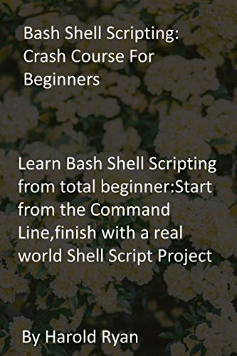 Bash Shell Scripting: Crash Course For Beginners: Learn Bash Shell Scripting from total beginner:Start from the Command Line,finish with a real world Shell Script Project (English Edition)